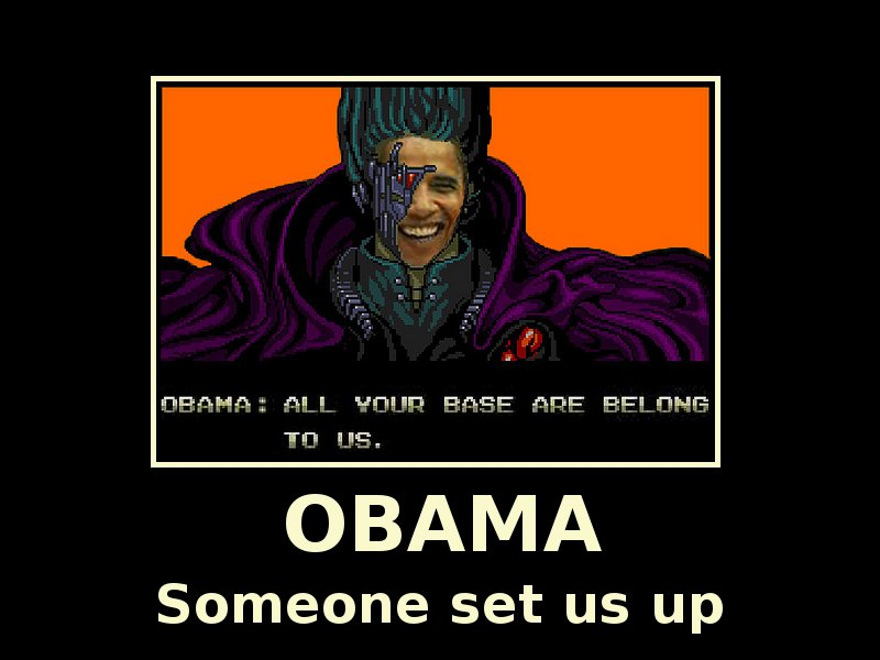 'OBAMA: All Your Base are Belong To us.'  OBAMA - Someone Set Us Up